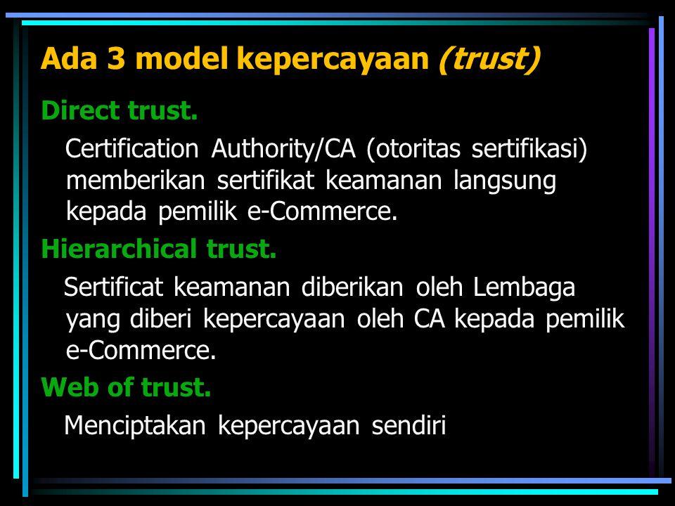 Ada 3 model kepercayaan (trust) Direct trust. Certification Authority/CA (otoritas sertifikasi) memberikan sertifikat keamanan langsung kepada pemilik