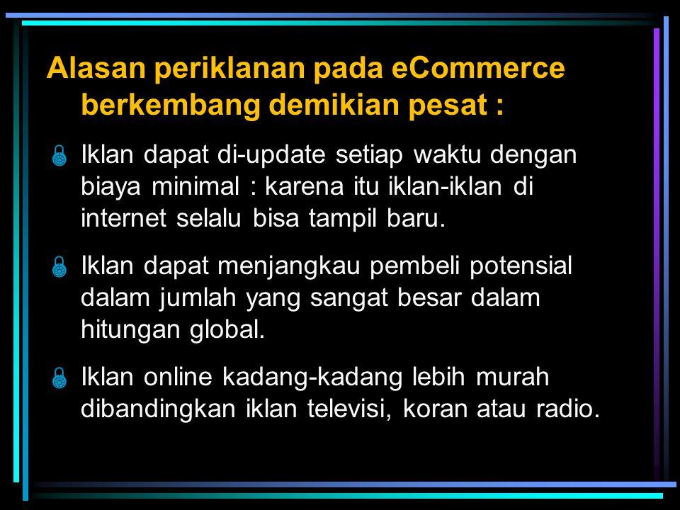 Alasan periklanan pada eCommerce berkembang demikian pesat :  Iklan dapat di-update setiap waktu dengan biaya minimal : karena itu iklan-iklan di internet selalu bisa tampil baru.