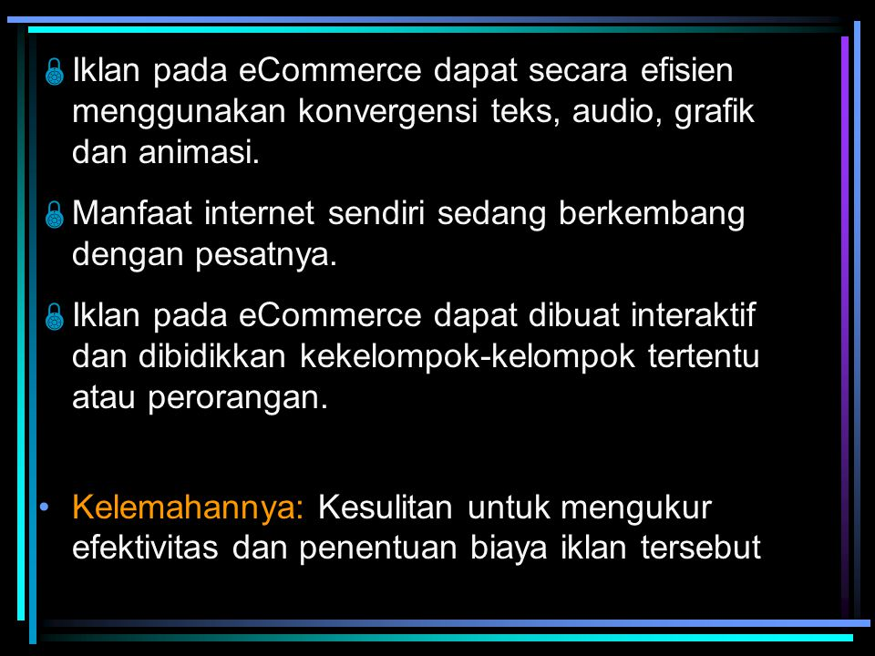  Iklan pada eCommerce dapat secara efisien menggunakan konvergensi teks, audio, grafik dan animasi.  Manfaat internet sendiri sedang berkembang deng