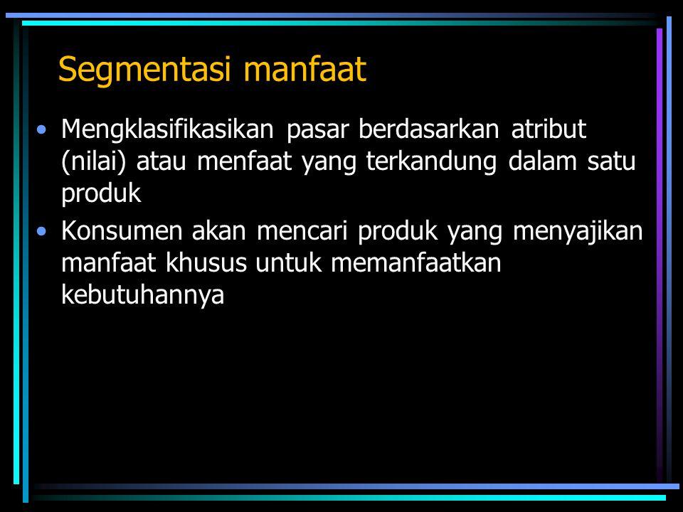 Segmentasi manfaat Mengklasifikasikan pasar berdasarkan atribut (nilai) atau menfaat yang terkandung dalam satu produk Konsumen akan mencari produk yang menyajikan manfaat khusus untuk memanfaatkan kebutuhannya