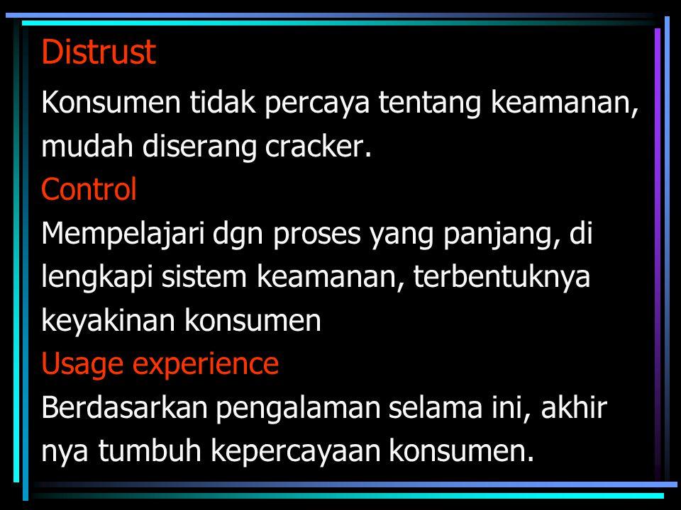 Distrust Konsumen tidak percaya tentang keamanan, mudah diserang cracker. Control Mempelajari dgn proses yang panjang, di lengkapi sistem keamanan, te