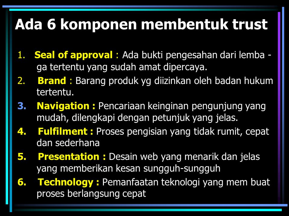 Ada 6 komponen membentuk trust 1. Seal of approval : Ada bukti pengesahan dari lemba - ga tertentu yang sudah amat dipercaya. 2. Brand : Barang produk