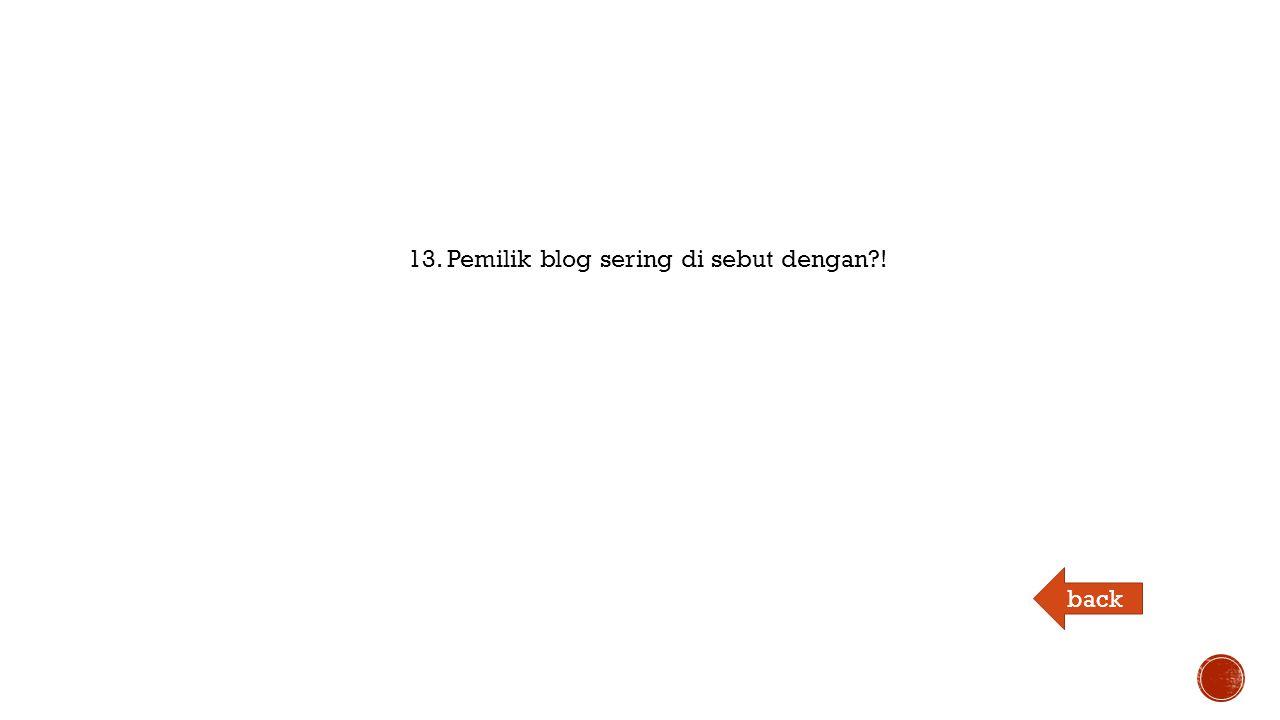 13. Pemilik blog sering di sebut dengan ! back