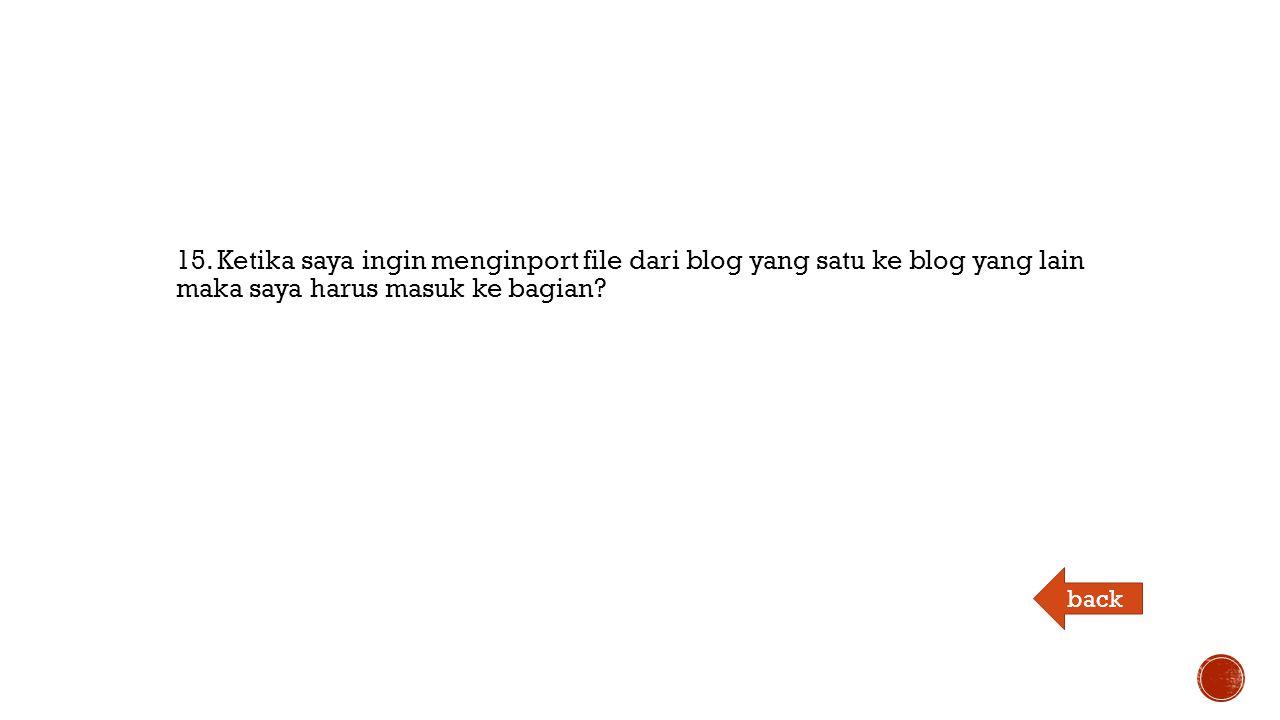 15. Ketika saya ingin menginport file dari blog yang satu ke blog yang lain maka saya harus masuk ke bagian? back