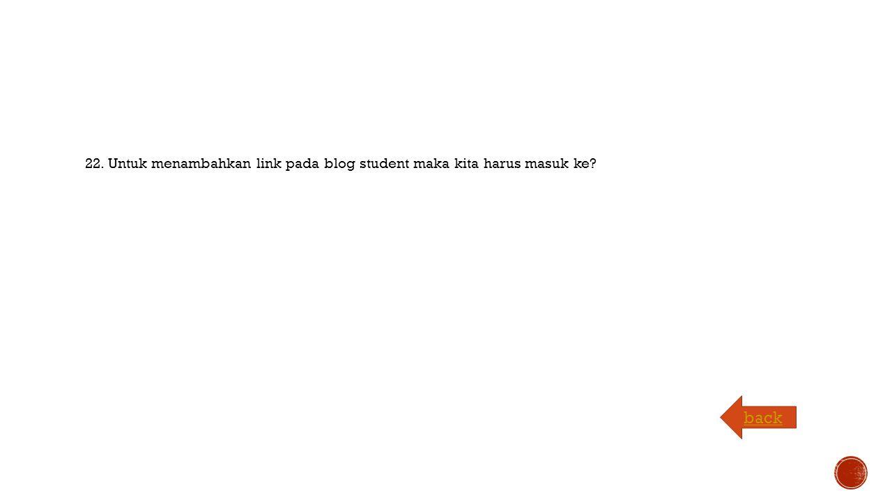 22. Untuk menambahkan link pada blog student maka kita harus masuk ke back