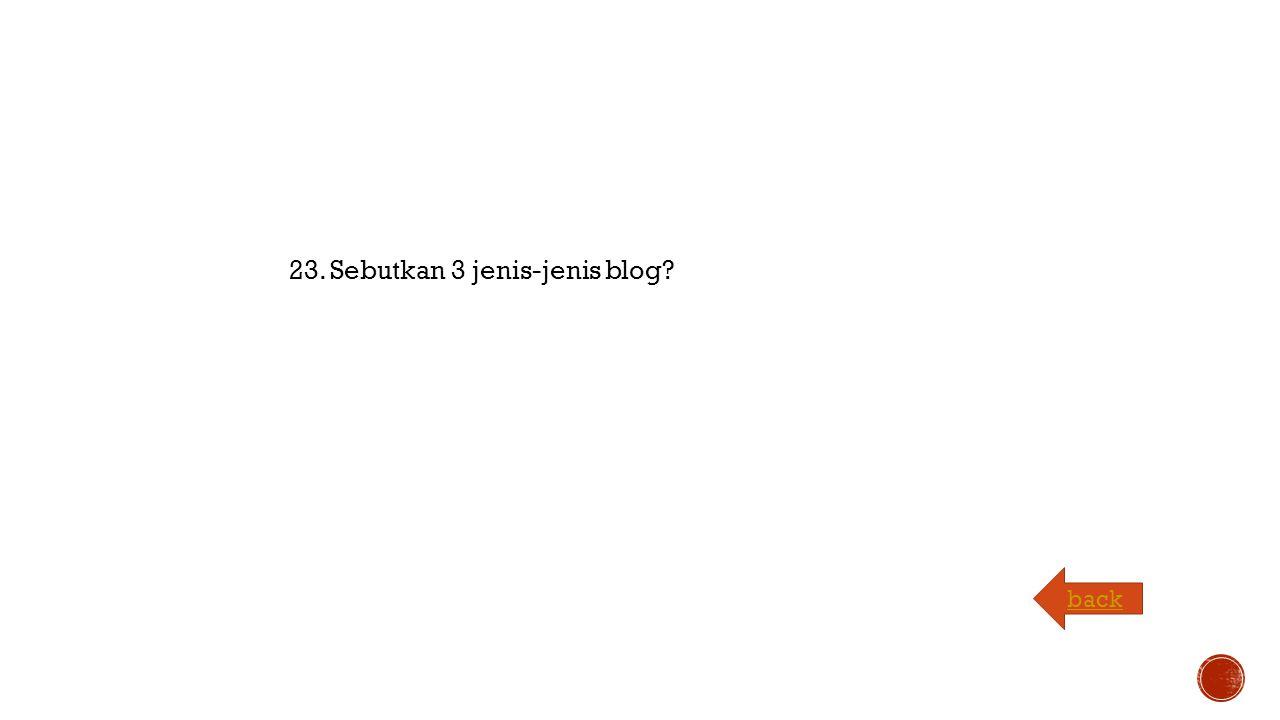 23. Sebutkan 3 jenis-jenis blog back