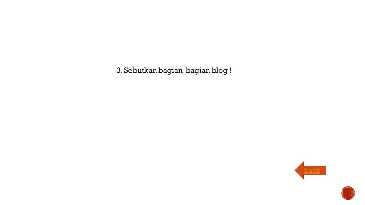 3. Sebutkan bagian-bagian blog ! back