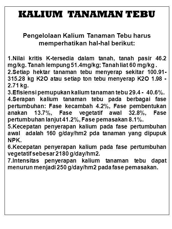 KALIUM TANAMAN TEBU Pengelolaan Kalium Tanaman Tebu harus memperhatikan hal-hal berikut: 1.Nilai kritis K-tersedia dalam tanah, tanah pasir 46.2 mg/kg