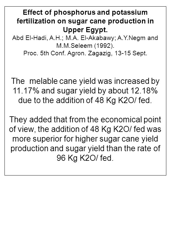 Effect of phosphorus and potassium fertilization on sugar cane production in Upper Egypt. Abd El-Hadi, A.H.; M.A. El-Akabawy; A.Y.Negm and M.M.Seleem