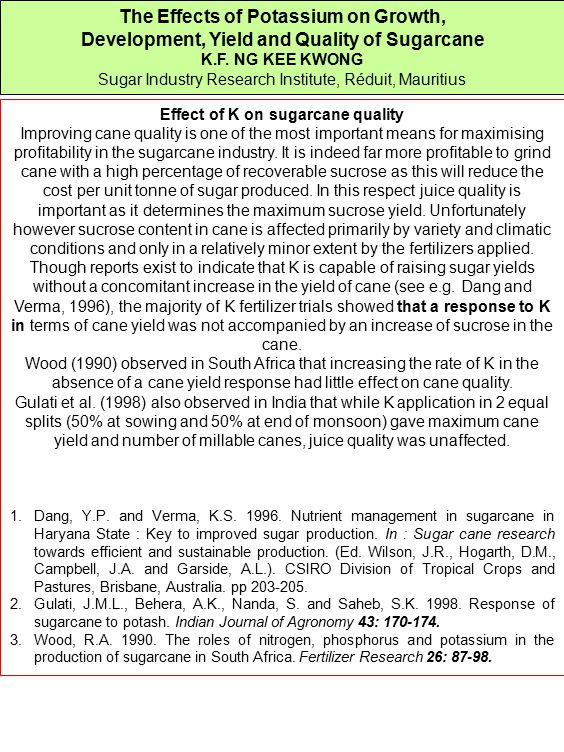 The Effects of Potassium on Growth, Development, Yield and Quality of Sugarcane K.F. NG KEE KWONG Sugar Industry Research Institute, Réduit, Mauritius