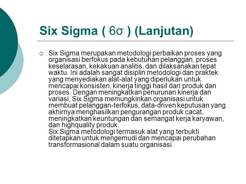Six Sigma ( 6σ ) (Lanjutan)  Six Sigma merupakan metodologi perbaikan proses yang organisasi berfokus pada kebutuhan pelanggan, proses keselarasan, k