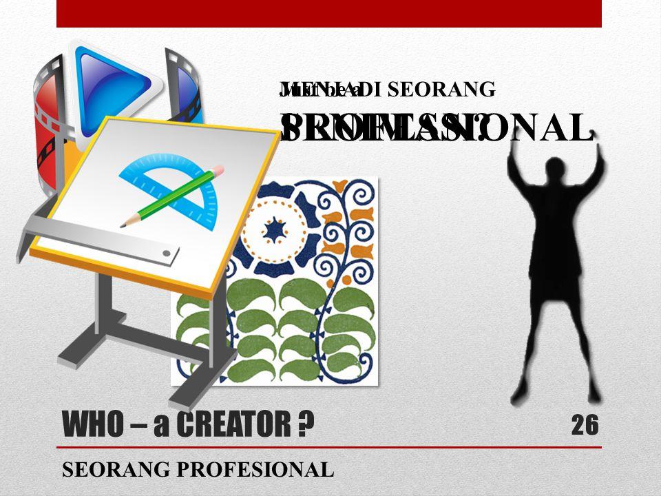 WHO – a CREATOR 26 SEORANG PROFESIONAL MENJADI SEORANG SENIMAN Just be a PROFESSIONAL