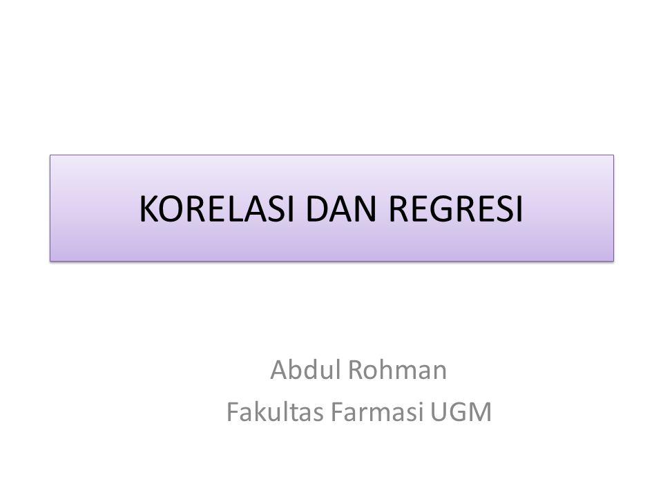 KORELASI DAN REGRESI Abdul Rohman Fakultas Farmasi UGM