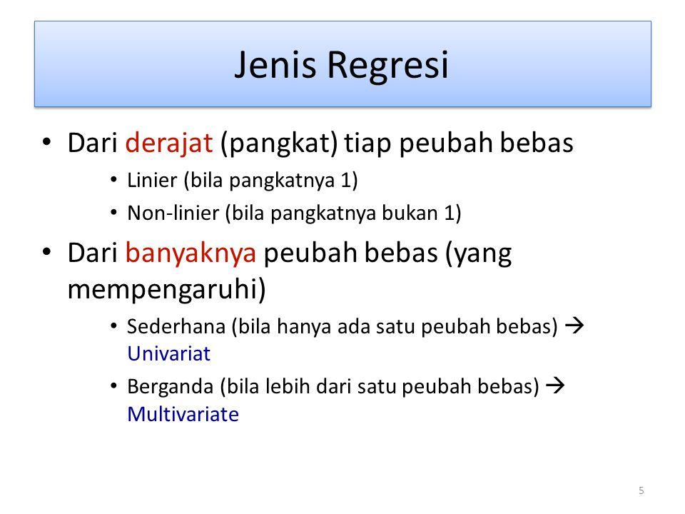 5 Jenis Regresi Dari derajat (pangkat) tiap peubah bebas Linier (bila pangkatnya 1) Non-linier (bila pangkatnya bukan 1) Dari banyaknya peubah bebas (