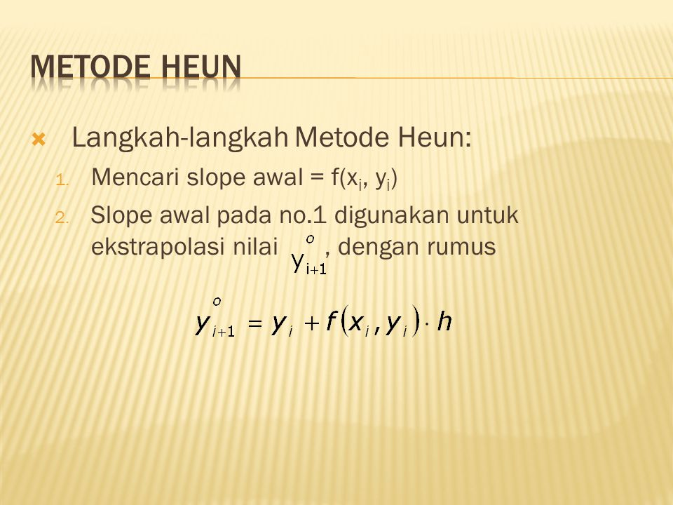  Langkah-langkah Metode Heun: 1. Mencari slope awal = f(x i, y i ) 2. Slope awal pada no.1 digunakan untuk ekstrapolasi nilai, dengan rumus