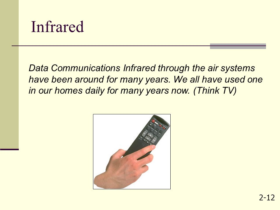 2-12 Infrared Data Communications Infrared through the air systems have been around for many years. We all have used one in our homes daily for many y