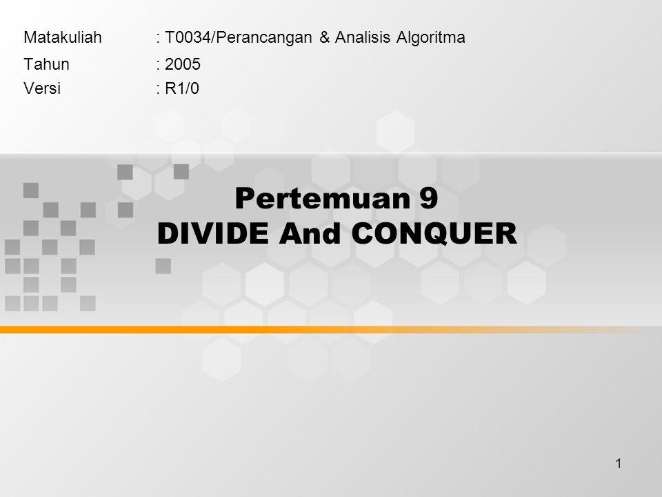 1 Pertemuan 9 DIVIDE And CONQUER Matakuliah: T0034/Perancangan & Analisis Algoritma Tahun: 2005 Versi: R1/0
