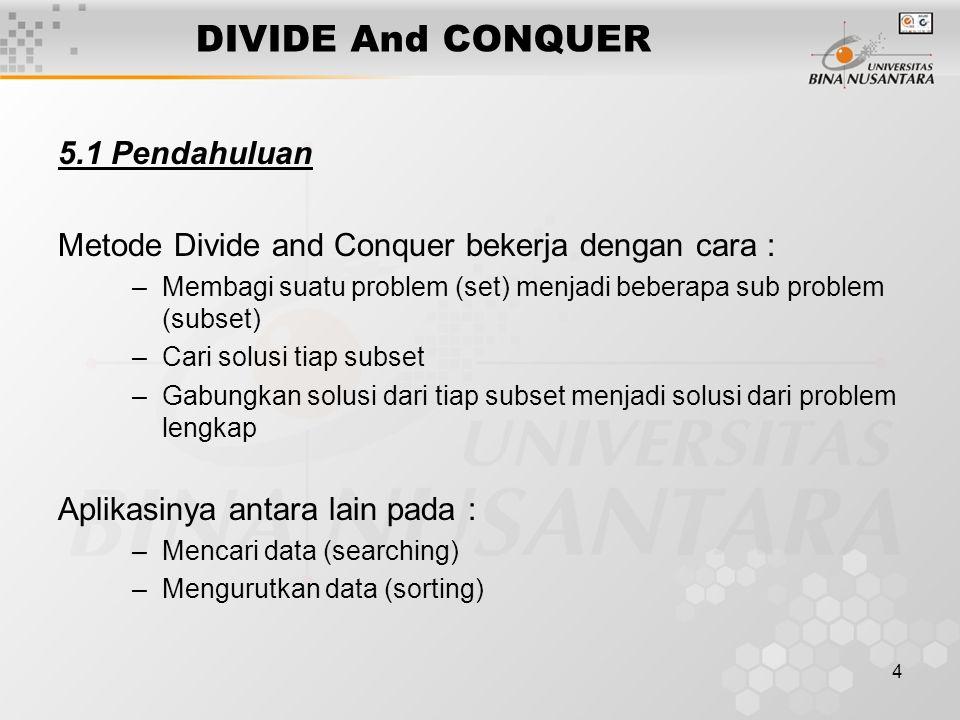 4 DIVIDE And CONQUER 5.1 Pendahuluan Metode Divide and Conquer bekerja dengan cara : –Membagi suatu problem (set) menjadi beberapa sub problem (subset
