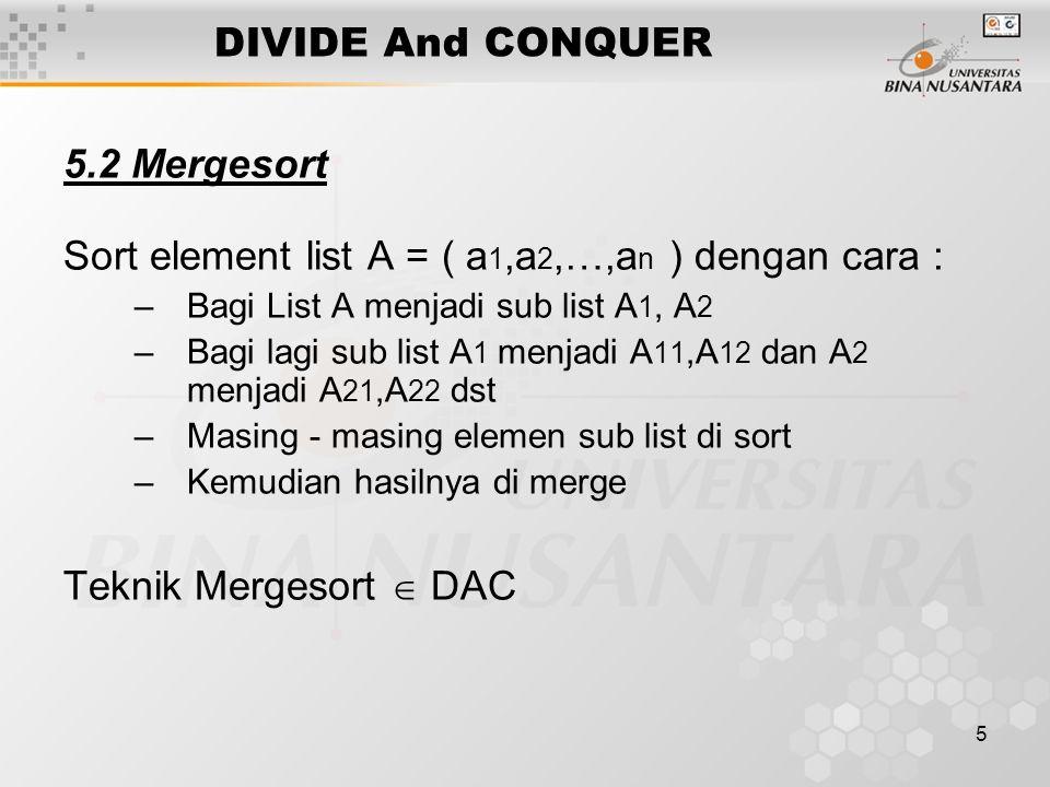 5 DIVIDE And CONQUER 5.2 Mergesort Sort element list A = ( a 1,a 2,…,a n ) dengan cara : –Bagi List A menjadi sub list A 1, A 2 –Bagi lagi sub list A