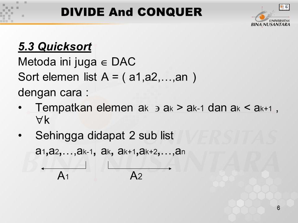 6 DIVIDE And CONQUER 5.3 Quicksort Metoda ini juga  DAC Sort elemen list A = ( a1,a2,…,an ) dengan cara : Tempatkan elemen a k  a k > a k-1 dan a k