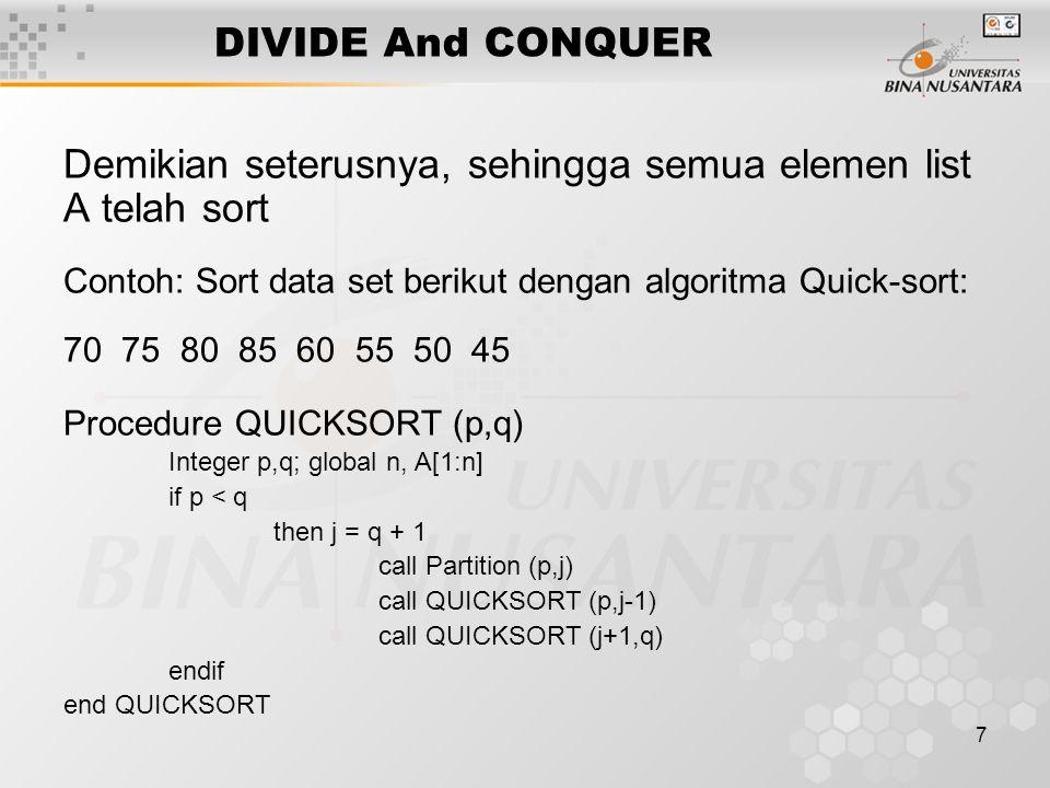 8 DIVIDE And CONQUER Procedure Partition (m,p) integer m,p,I: global A(m-1,p) v= A(m); I = m loop loop I= I+ 1 until A(i) >= v repeat loop p = p-1 until A(p) <= v repeat if I < p then call Interchange((Ai),A(p)) else exit repeat A(m) = A(p); A(p)= v end Partition
