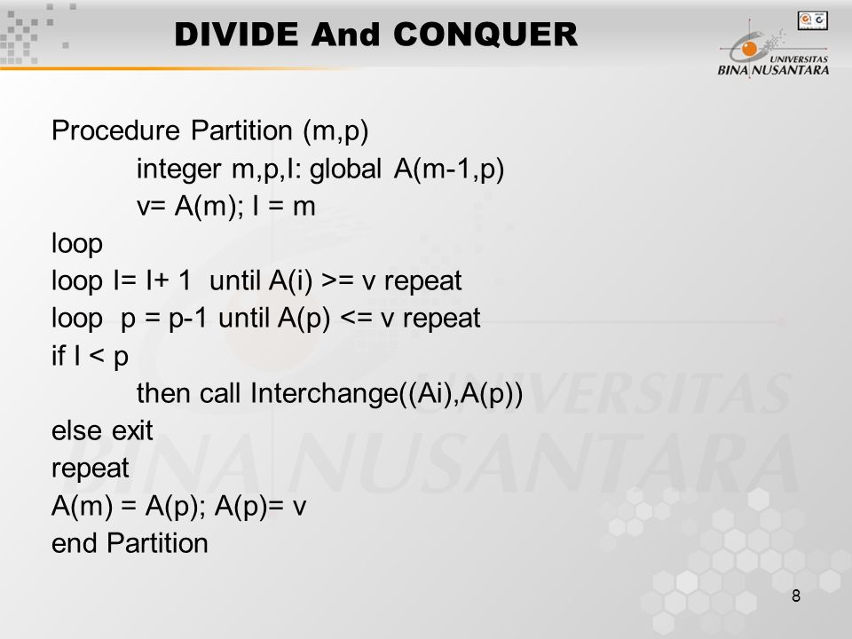 8 DIVIDE And CONQUER Procedure Partition (m,p) integer m,p,I: global A(m-1,p) v= A(m); I = m loop loop I= I+ 1 until A(i) >= v repeat loop p = p-1 until A(p) <= v repeat if I < p then call Interchange((Ai),A(p)) else exit repeat A(m) = A(p); A(p)= v end Partition