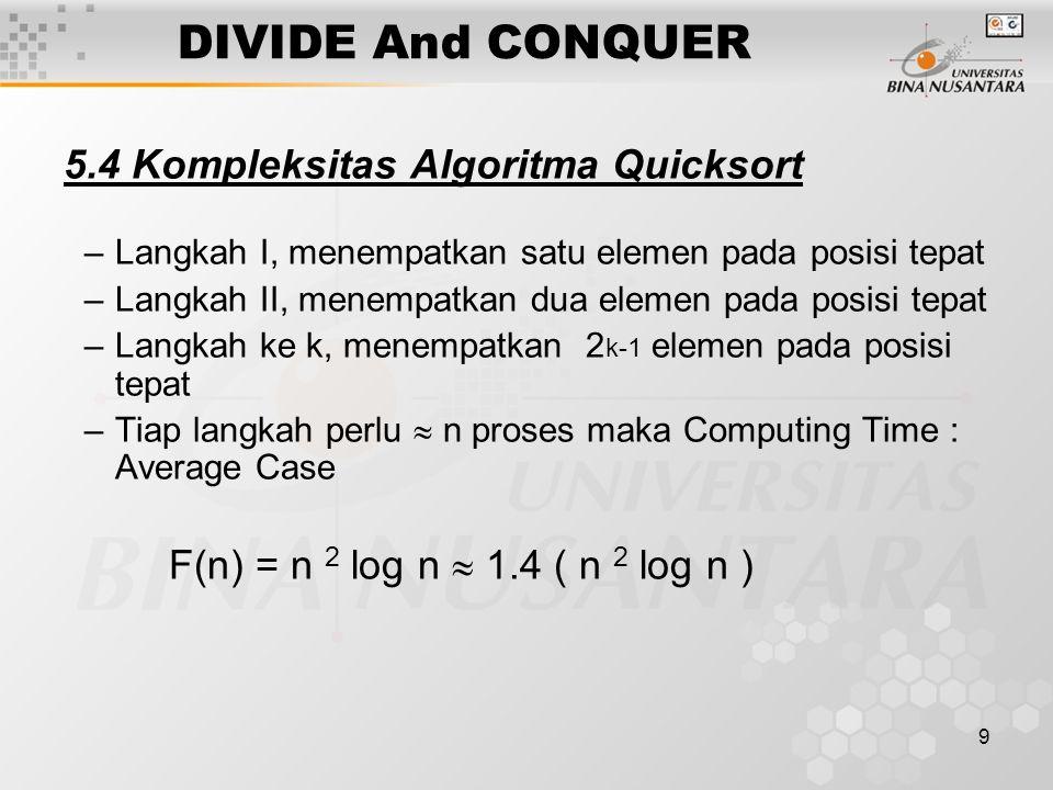 9 DIVIDE And CONQUER 5.4 Kompleksitas Algoritma Quicksort –Langkah I, menempatkan satu elemen pada posisi tepat –Langkah II, menempatkan dua elemen pa