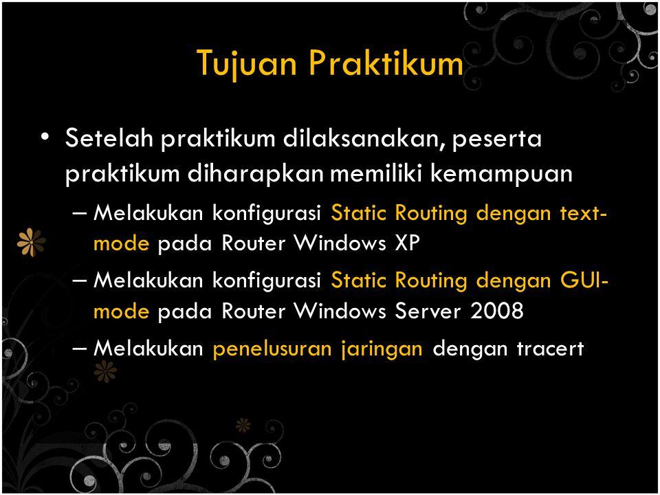 Tujuan Praktikum Setelah praktikum dilaksanakan, peserta praktikum diharapkan memiliki kemampuan – Melakukan konfigurasi Static Routing dengan text- mode pada Router Windows XP – Melakukan konfigurasi Static Routing dengan GUI- mode pada Router Windows Server 2008 – Melakukan penelusuran jaringan dengan tracert