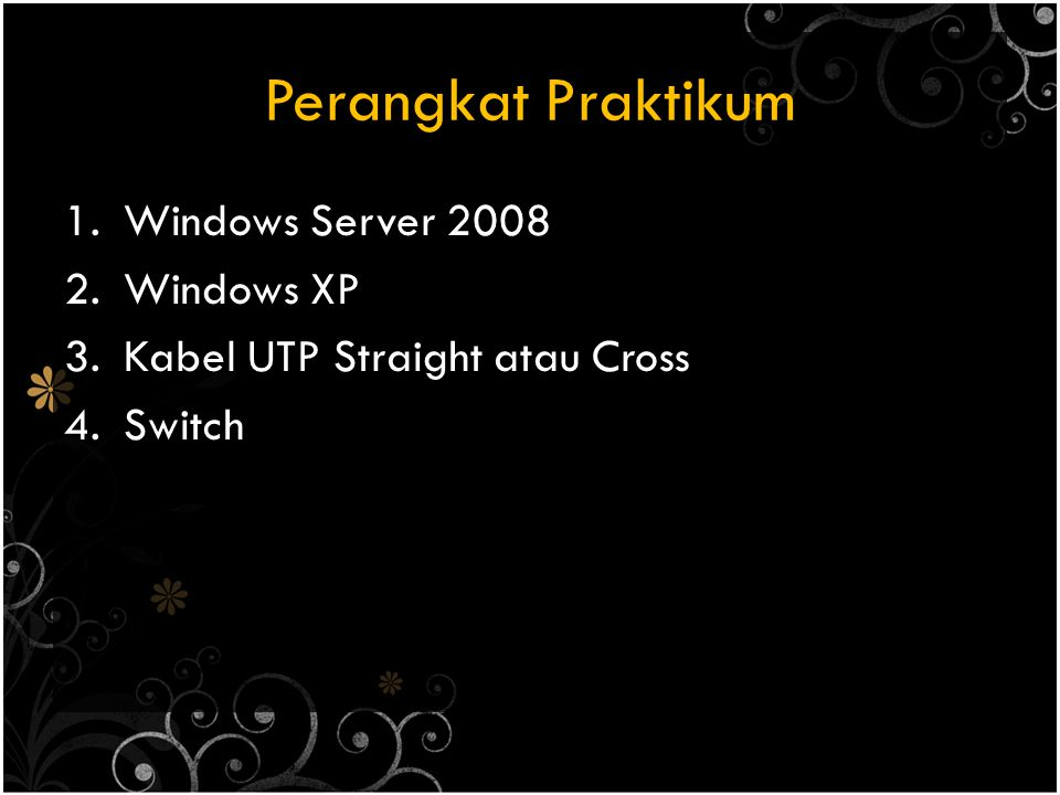 Perangkat Praktikum 1.Windows Server 2008 2.Windows XP 3.Kabel UTP Straight atau Cross 4.Switch