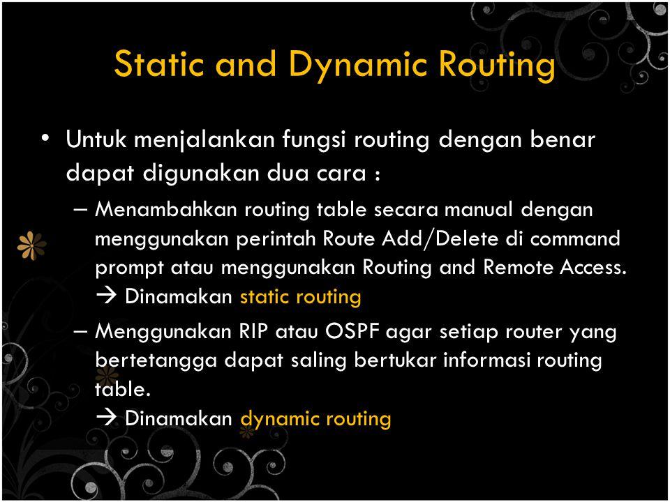 Static and Dynamic Routing Untuk menjalankan fungsi routing dengan benar dapat digunakan dua cara : – Menambahkan routing table secara manual dengan menggunakan perintah Route Add/Delete di command prompt atau menggunakan Routing and Remote Access.