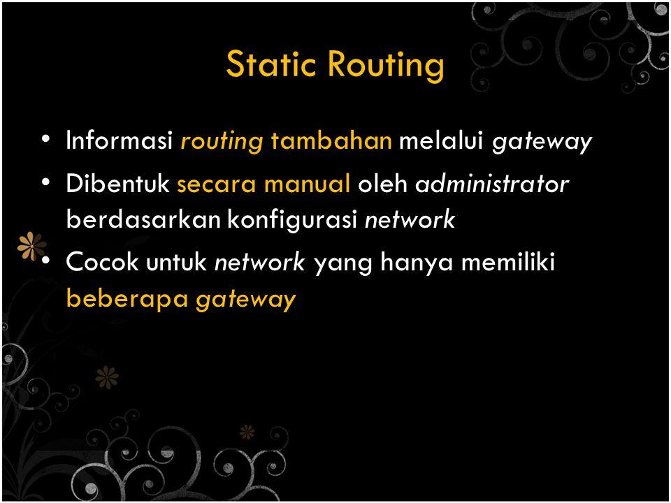 Static Routing Informasi routing tambahan melalui gateway Dibentuk secara manual oleh administrator berdasarkan konfigurasi network Cocok untuk network yang hanya memiliki beberapa gateway