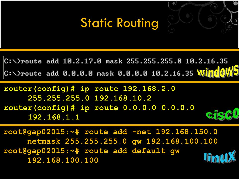 Static Routing router(config)# ip route 192.168.2.0 255.255.255.0 192.168.10.2 router(config)# ip route 0.0.0.0 0.0.0.0 192.168.1.1 root@gap02015:~# r
