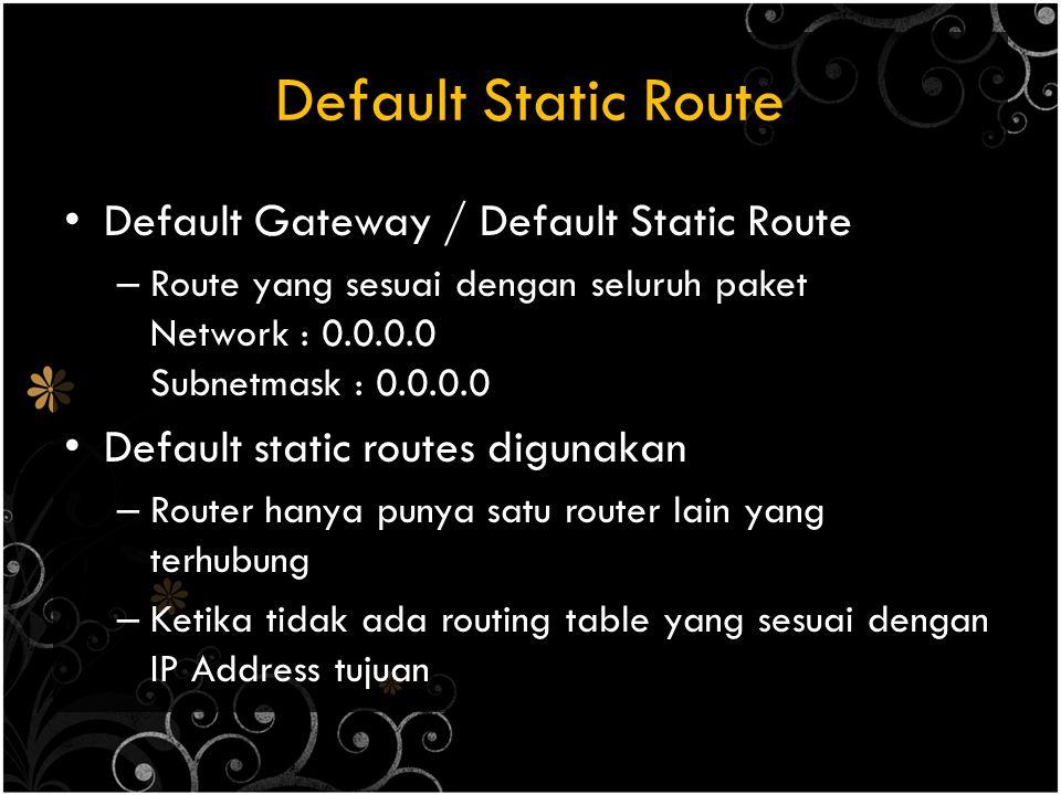 Default Static Route Default Gateway / Default Static Route – Route yang sesuai dengan seluruh paket Network : 0.0.0.0 Subnetmask : 0.0.0.0 Default st
