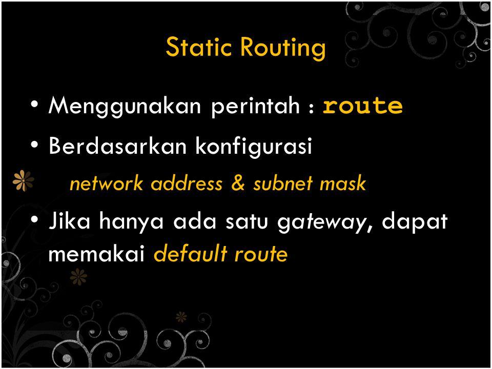 Static Routing Menggunakan perintah : route Berdasarkan konfigurasi network address & subnet mask Jika hanya ada satu gateway, dapat memakai default r