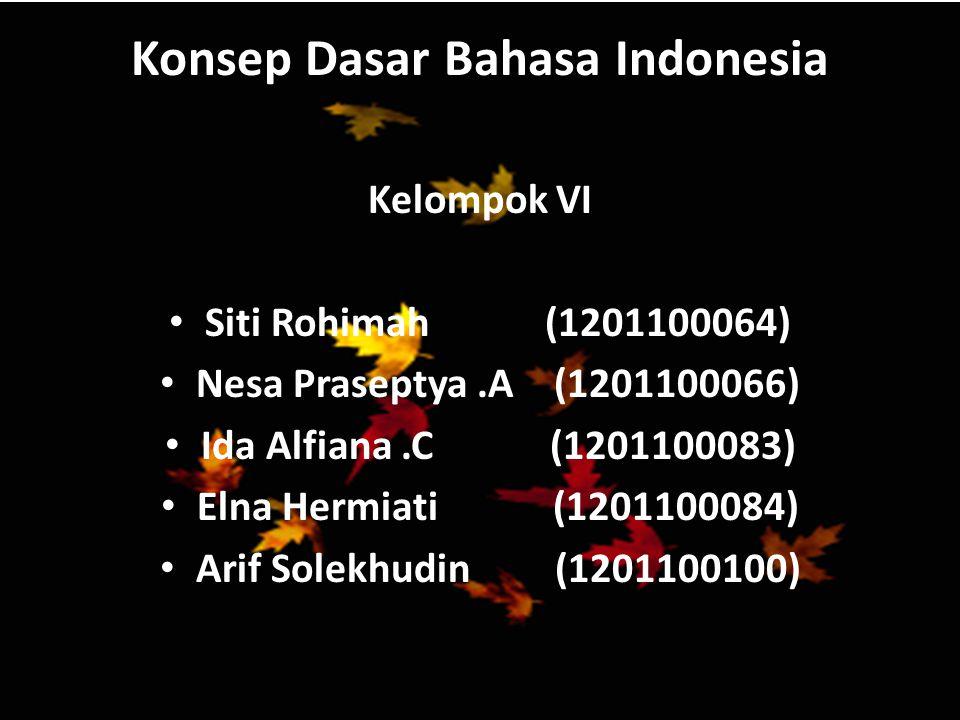 Konsep Dasar Bahasa Indonesia Kelompok VI Siti Rohimah (1201100064) Nesa Praseptya.A (1201100066) Ida Alfiana.C (1201100083) Elna Hermiati (1201100084