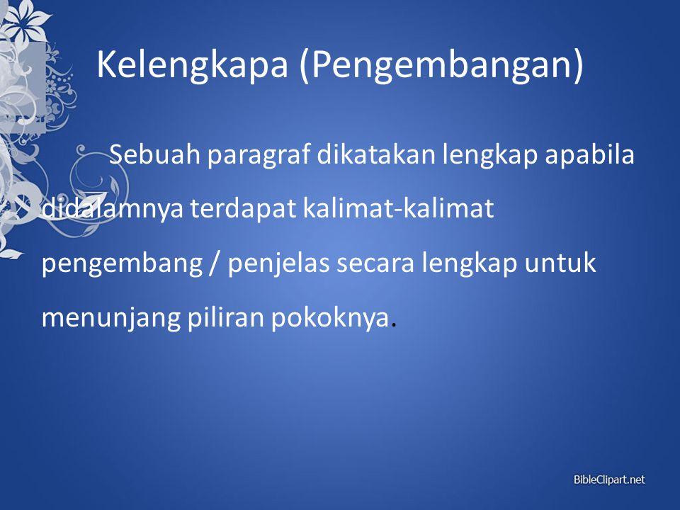 Kelengkapa (Pengembangan) Sebuah paragraf dikatakan lengkap apabila didalamnya terdapat kalimat-kalimat pengembang / penjelas secara lengkap untuk men