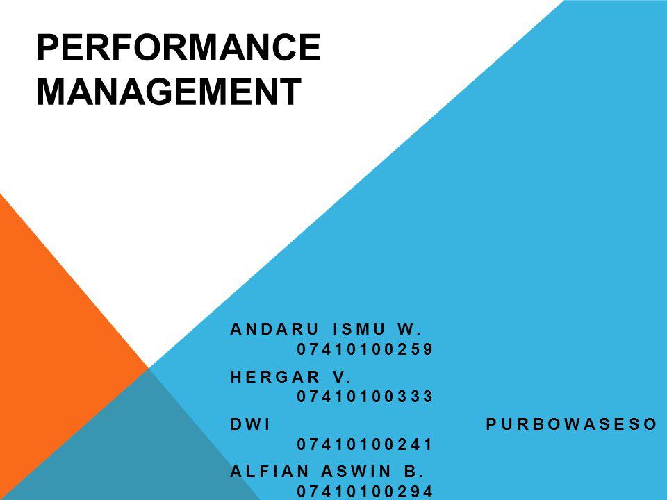 PERFORMANCE MANAGEMENT ANDARU ISMU W. 07410100259 HERGAR V. 07410100333 DWI PURBOWASESO 07410100241 ALFIAN ASWIN B. 07410100294