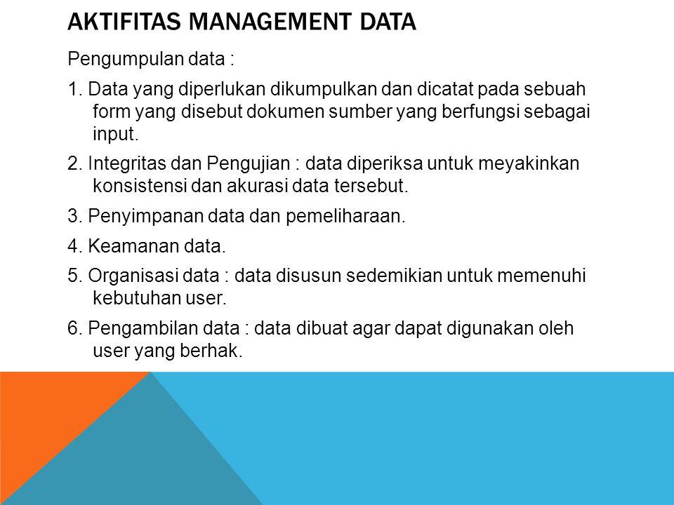AKTIFITAS MANAGEMENT DATA Pengumpulan data : 1. Data yang diperlukan dikumpulkan dan dicatat pada sebuah form yang disebut dokumen sumber yang berfung