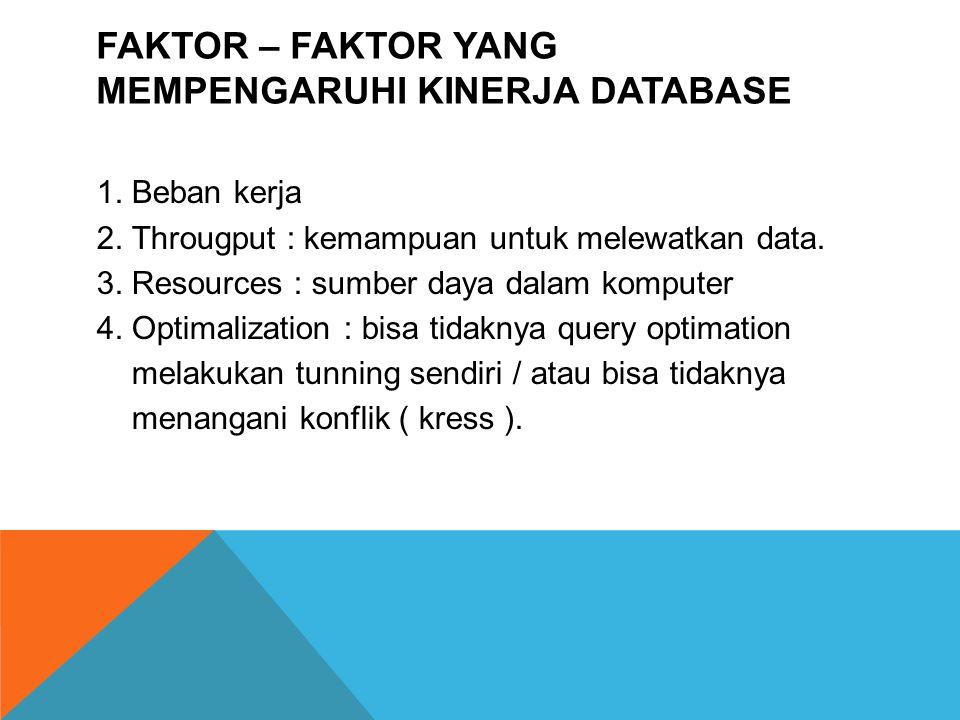 FAKTOR – FAKTOR YANG MEMPENGARUHI KINERJA DATABASE 1. Beban kerja 2. Througput : kemampuan untuk melewatkan data. 3. Resources : sumber daya dalam kom