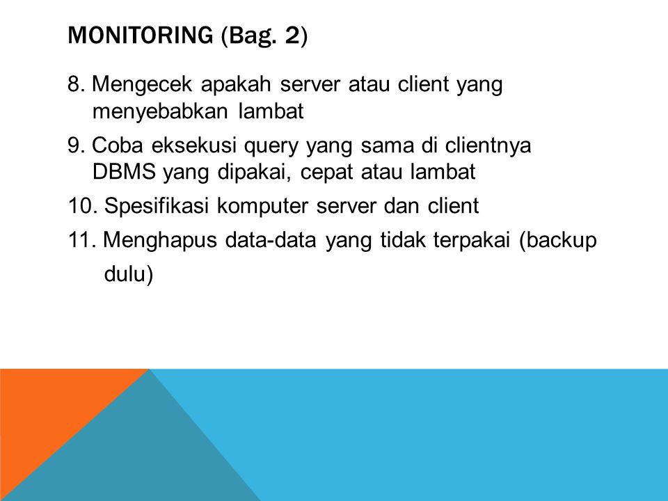 MONITORING (Bag. 2) 8. Mengecek apakah server atau client yang menyebabkan lambat 9. Coba eksekusi query yang sama di clientnya DBMS yang dipakai, cep