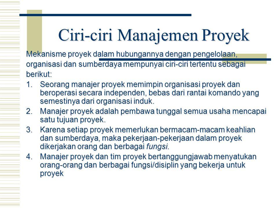 Ciri-ciri Manajemen Proyek Mekanisme proyek dalam hubungannya dengan pengelolaan, organisasi dan sumberdaya mempunyai ciri-ciri tertentu sebagai berik
