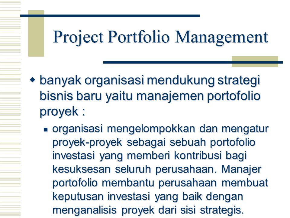 Project Portfolio Management  banyak organisasi mendukung strategi bisnis baru yaitu manajemen portofolio proyek : organisasi mengelompokkan dan meng