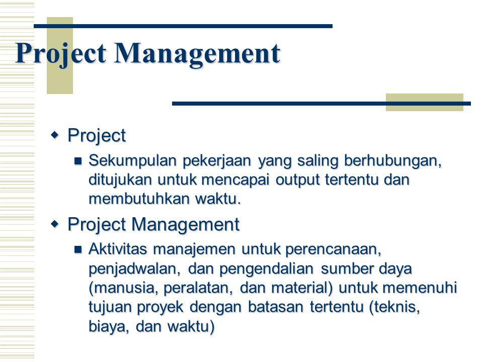 Project Management  Project Sekumpulan pekerjaan yang saling berhubungan, ditujukan untuk mencapai output tertentu dan membutuhkan waktu. Sekumpulan