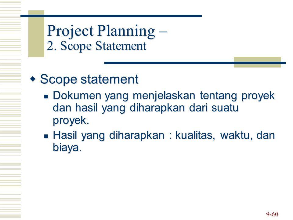 9-60 Project Planning – 2. Scope Statement  Scope statement Dokumen yang menjelaskan tentang proyek dan hasil yang diharapkan dari suatu proyek. Doku