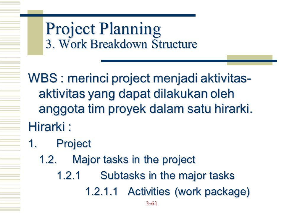 3-61 Project Planning 3. Work Breakdown Structure WBS : merinci project menjadi aktivitas- aktivitas yang dapat dilakukan oleh anggota tim proyek dala