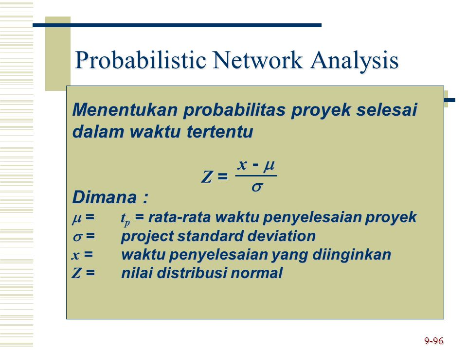 9-96 Probabilistic Network Analysis Menentukan probabilitas proyek selesai dalam waktu tertentu Dimana :  = t p = rata-rata waktu penyelesaian proyek