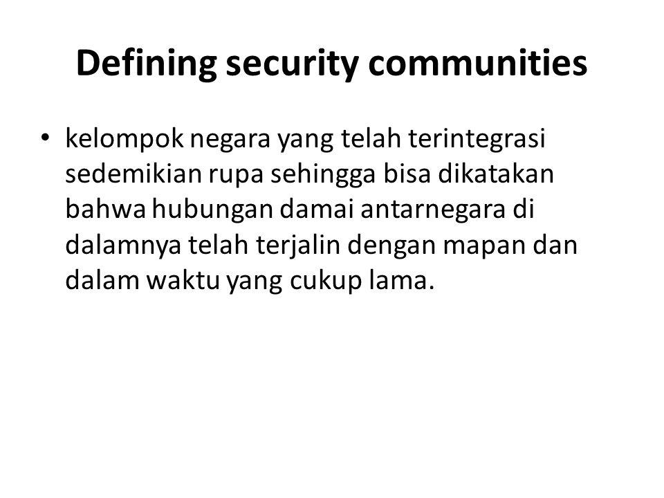 Defining security communities kelompok negara yang telah terintegrasi sedemikian rupa sehingga bisa dikatakan bahwa hubungan damai antarnegara di dala