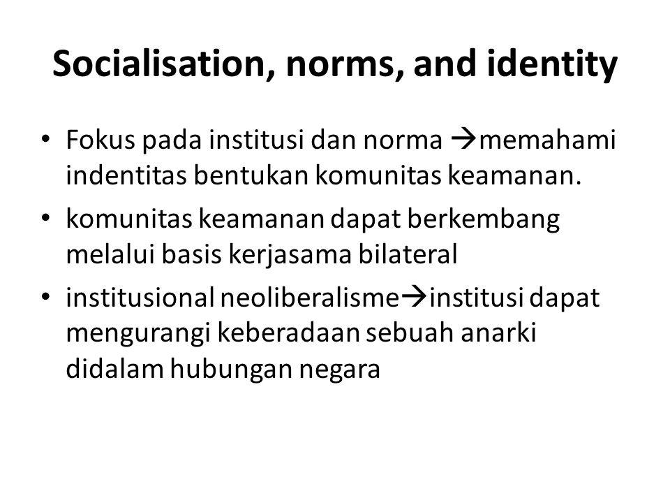 Socialisation, norms, and identity Fokus pada institusi dan norma  memahami indentitas bentukan komunitas keamanan.