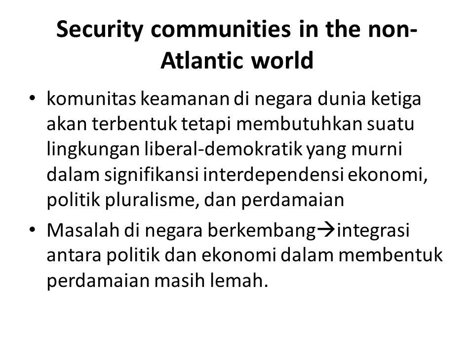 Security communities in the non- Atlantic world komunitas keamanan di negara dunia ketiga akan terbentuk tetapi membutuhkan suatu lingkungan liberal-demokratik yang murni dalam signifikansi interdependensi ekonomi, politik pluralisme, dan perdamaian Masalah di negara berkembang  integrasi antara politik dan ekonomi dalam membentuk perdamaian masih lemah.
