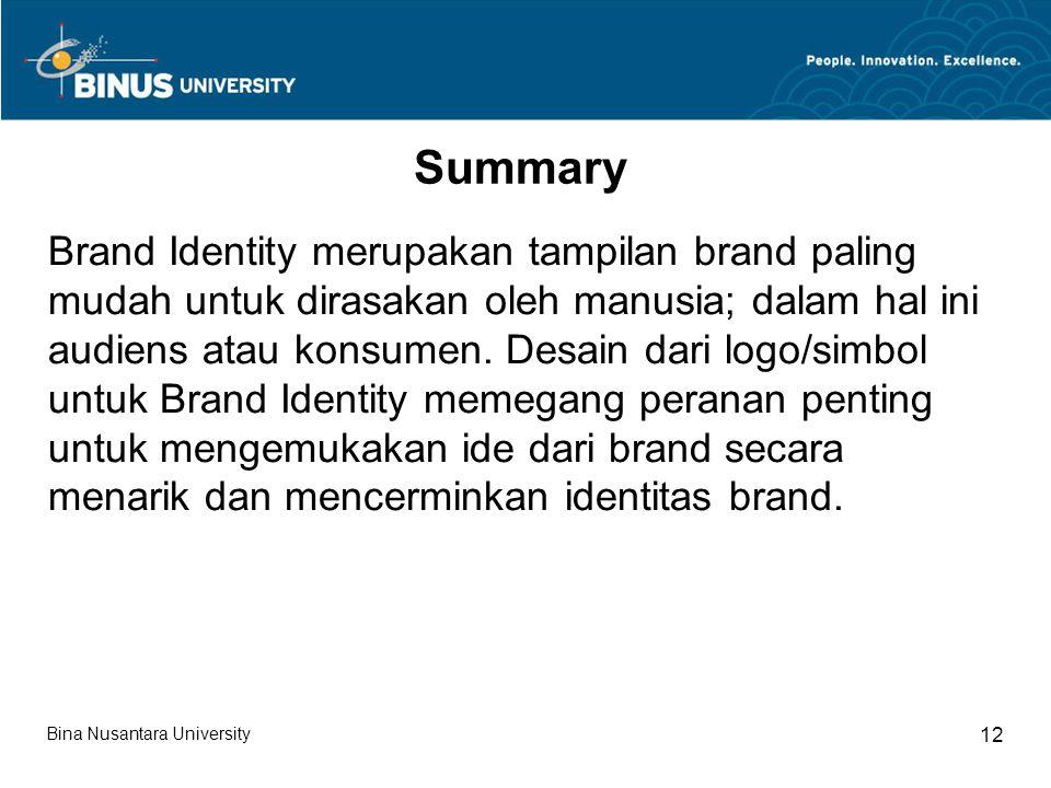 Bina Nusantara University 12 Summary Brand Identity merupakan tampilan brand paling mudah untuk dirasakan oleh manusia; dalam hal ini audiens atau kon